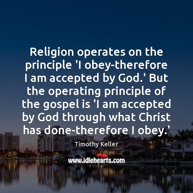 Religion operates on the principle 'I obey-therefore I am accepted by God. Timothy Keller Picture Quote