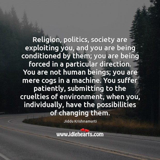 Religion, politics, society are exploiting you, and you are being conditioned by Jiddu Krishnamurti Picture Quote