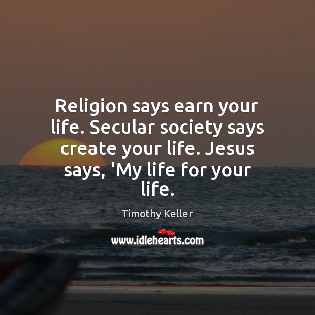 Religion says earn your life. Secular society says create your life. Jesus Image