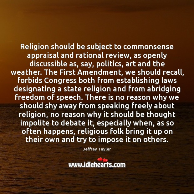Religion should be subject to commonsense appraisal and rational review, as openly Freedom of Speech Quotes Image