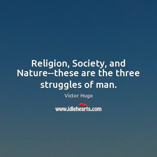 Religion, Society, and Nature–these are the three struggles of man. Image