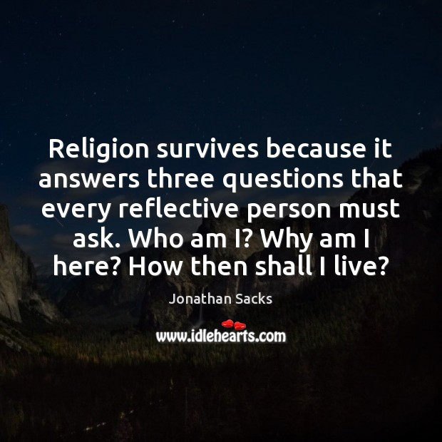 Religion survives because it answers three questions that every reflective person must Jonathan Sacks Picture Quote