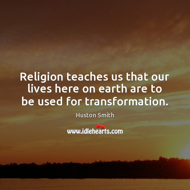 Image, Religion teaches us that our lives here on earth are to be used for transformation.