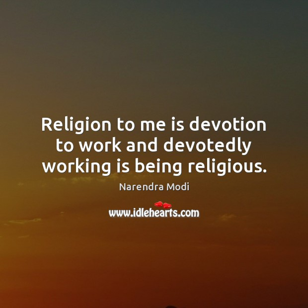 Image, Religion to me is devotion to work and devotedly working is being religious.