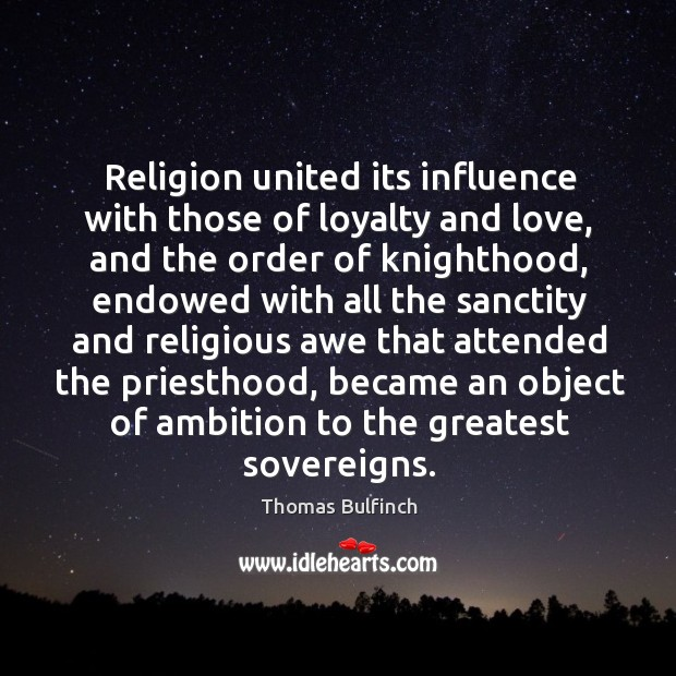 Religion united its influence with those of loyalty and love, and the order of knighthood Image