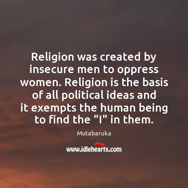 Religion was created by insecure men to oppress women. Religion is the Religion Quotes Image