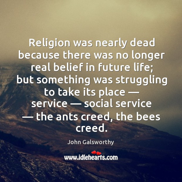 Religion was nearly dead because there was no longer real belief in future life; John Galsworthy Picture Quote