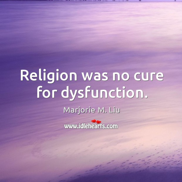Religion was no cure for dysfunction. Marjorie M. Liu Picture Quote