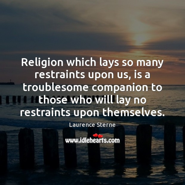Image, Religion which lays so many restraints upon us, is a troublesome companion