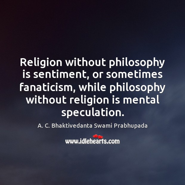 Image, Religion without philosophy is sentiment, or sometimes fanaticism, while philosophy without religion
