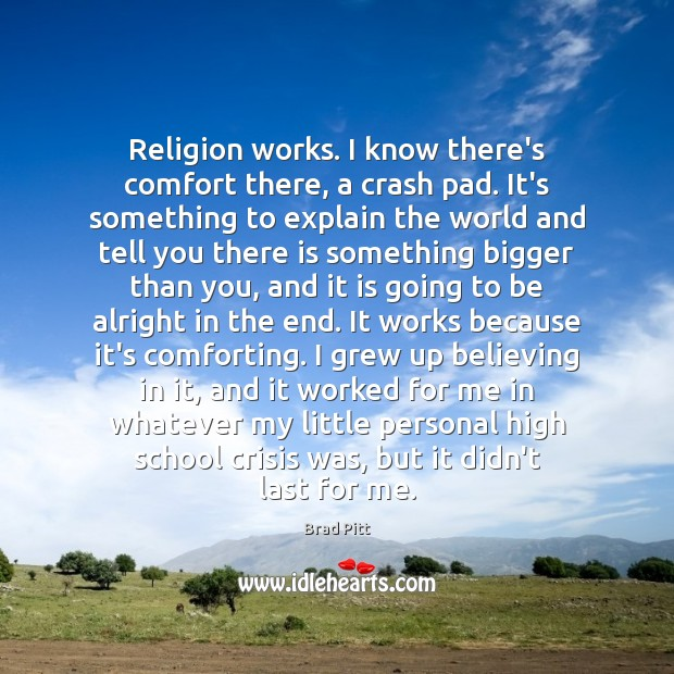 Religion works. I know there's comfort there, a crash pad. It's something Image