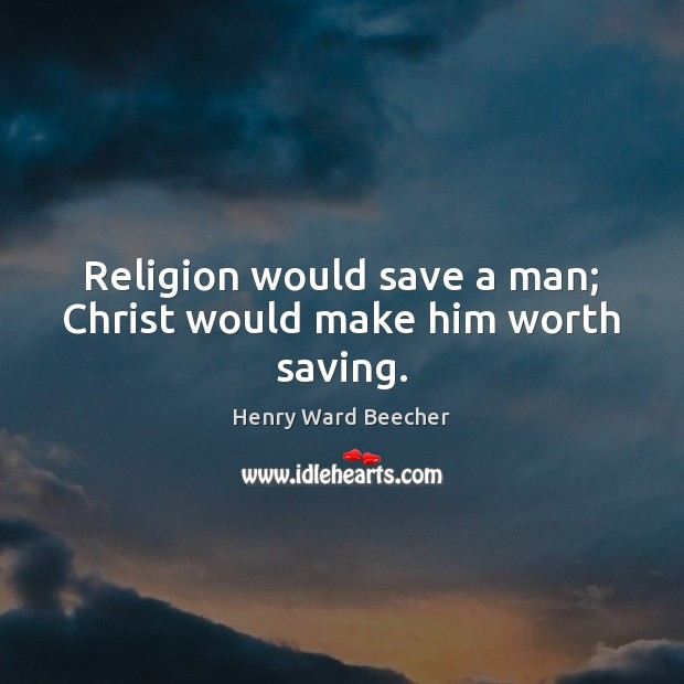Religion would save a man; Christ would make him worth saving. Henry Ward Beecher Picture Quote