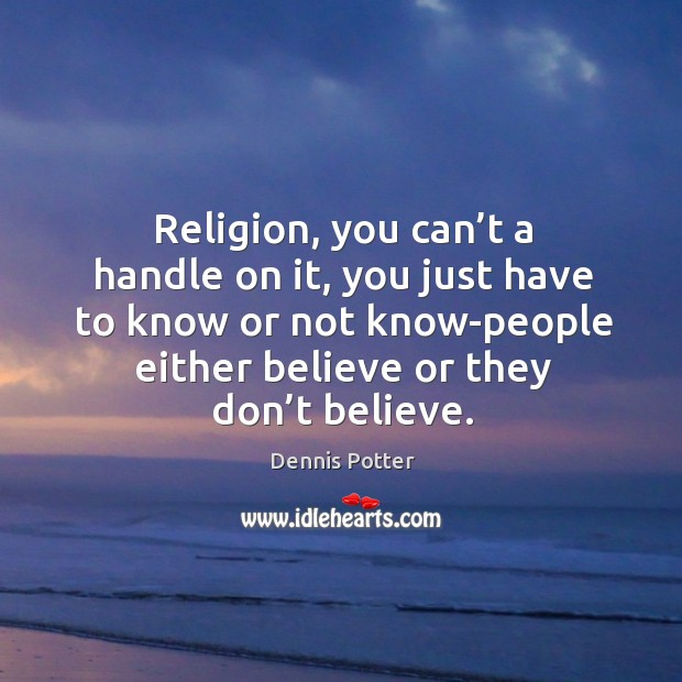 Religion, you can't a handle on it, you just have to know or not know-people either believe or they don't believe. Image