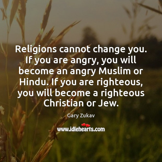 Religions cannot change you. If you are angry, you will become an Image