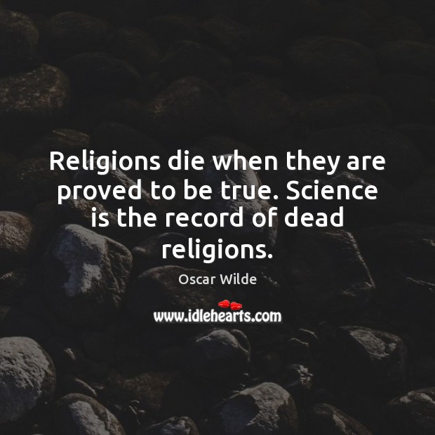 Religions die when they are proved to be true. Science is the record of dead religions. Science Quotes Image