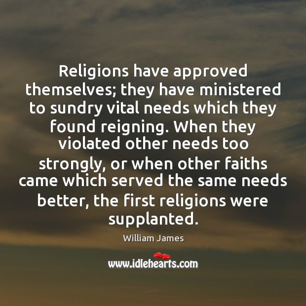 Religions have approved themselves; they have ministered to sundry vital needs which William James Picture Quote