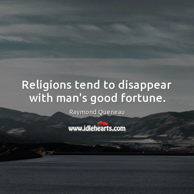 Religions tend to disappear with man's good fortune. Raymond Queneau Picture Quote