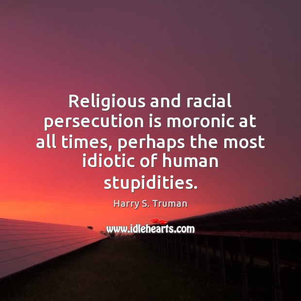 Religious and racial persecution is moronic at all times, perhaps the most Image