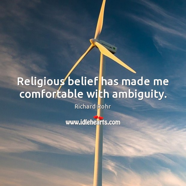 Religious belief has made me comfortable with ambiguity. Richard Rohr Picture Quote
