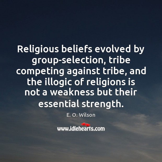 Religious beliefs evolved by group-selection, tribe competing against tribe, and the illogic E. O. Wilson Picture Quote