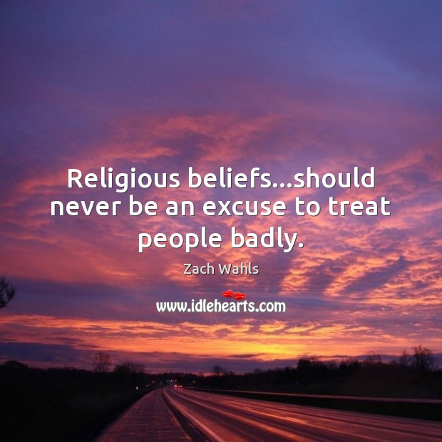 Religious beliefs…should never be an excuse to treat people badly. Zach Wahls Picture Quote