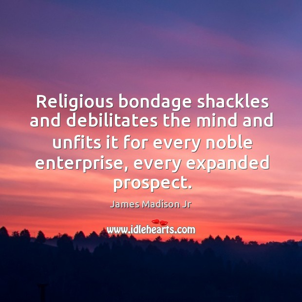 Religious bondage shackles and debilitates the mind and unfits it for every noble enterprise, every expanded prospect. James Madison Jr Picture Quote
