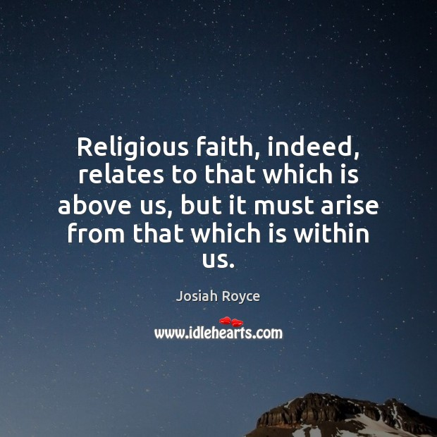 Religious faith, indeed, relates to that which is above us, but it Josiah Royce Picture Quote