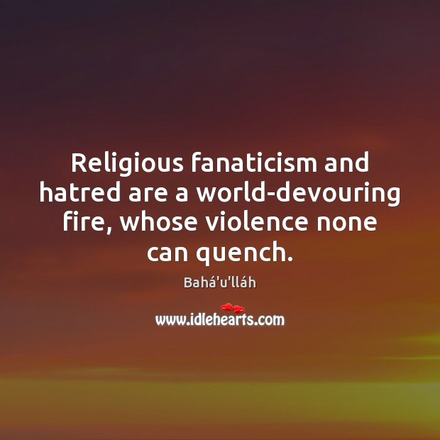 Image, Religious fanaticism and hatred are a world-devouring fire, whose violence none can