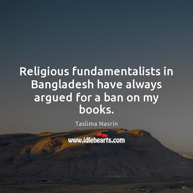 Image, Religious fundamentalists in Bangladesh have always argued for a ban on my books.