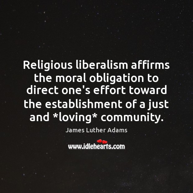 Religious liberalism affirms the moral obligation to direct one's effort toward the Image