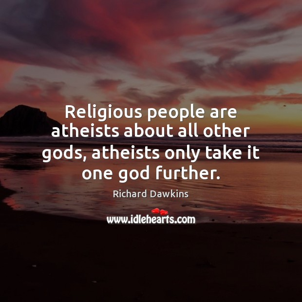 Religious people are atheists about all other Gods, atheists only take it one God further. Image