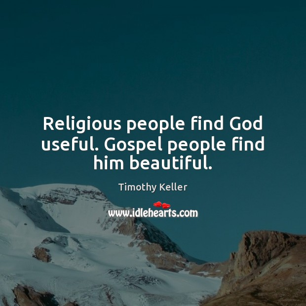 Religious people find God useful. Gospel people find him beautiful. Timothy Keller Picture Quote