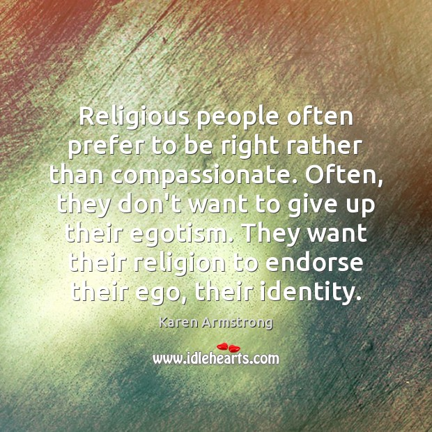 Religious people often prefer to be right rather than compassionate. Often, they Karen Armstrong Picture Quote