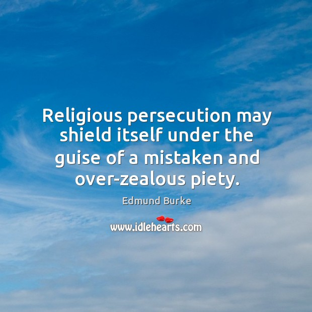 Religious persecution may shield itself under the guise of a mistaken and over-zealous piety. Image