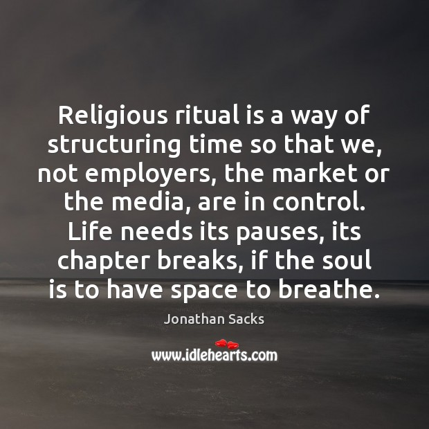 Religious ritual is a way of structuring time so that we, not Jonathan Sacks Picture Quote