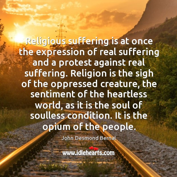 Religious suffering is at once the expression of real suffering and a protest against real suffering. John Desmond Bernal Picture Quote