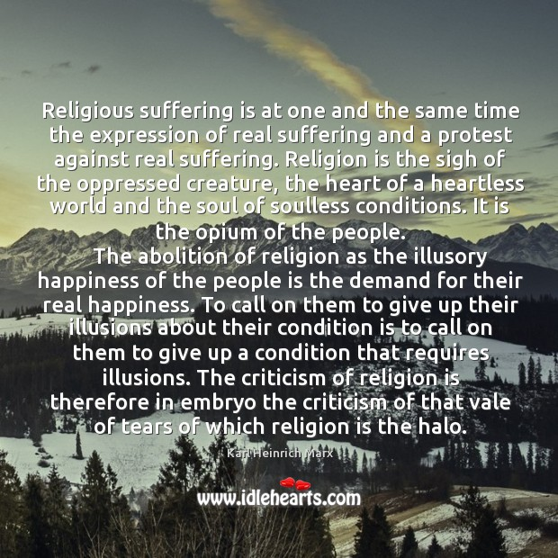 Religious suffering is at one and the same time the expression of real suffering and a protest against real suffering. Karl Heinrich Marx Picture Quote