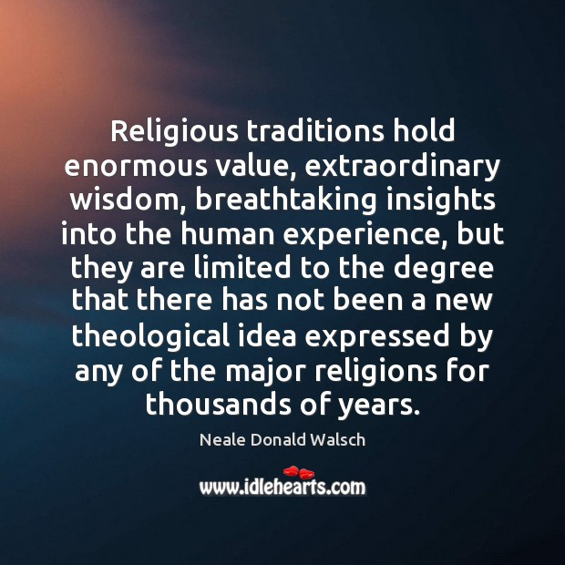 Religious traditions hold enormous value, extraordinary wisdom, breathtaking insights into the human Neale Donald Walsch Picture Quote