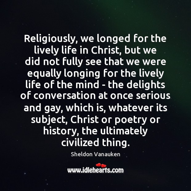 Religiously, we longed for the lively life in Christ, but we did Sheldon Vanauken Picture Quote