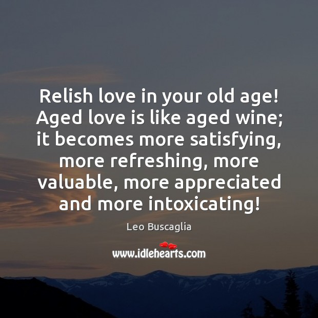 Relish love in your old age! Aged love is like aged wine; Image