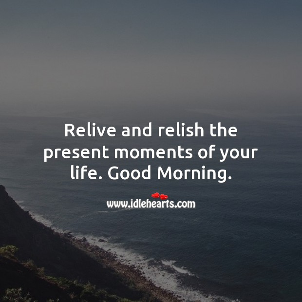 Relive and relish the present moments of your life. Good Morning. Image
