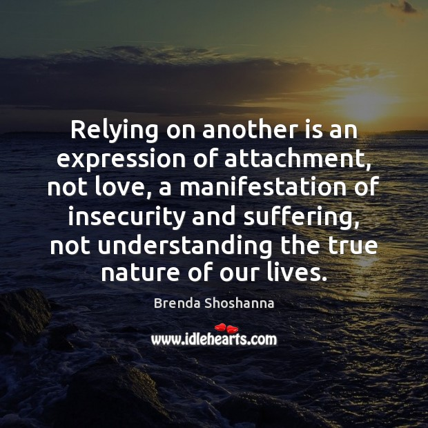 Image, Relying on another is an expression of attachment, not love, a manifestation