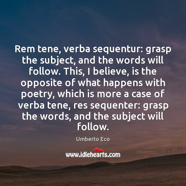 Rem tene, verba sequentur: grasp the subject, and the words will follow. Image