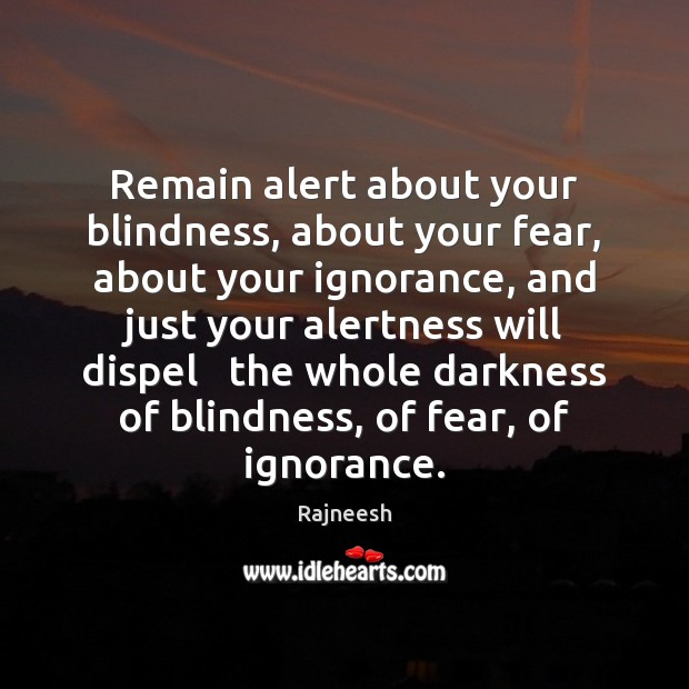 Image, Remain alert about your blindness, about your fear, about your ignorance, and