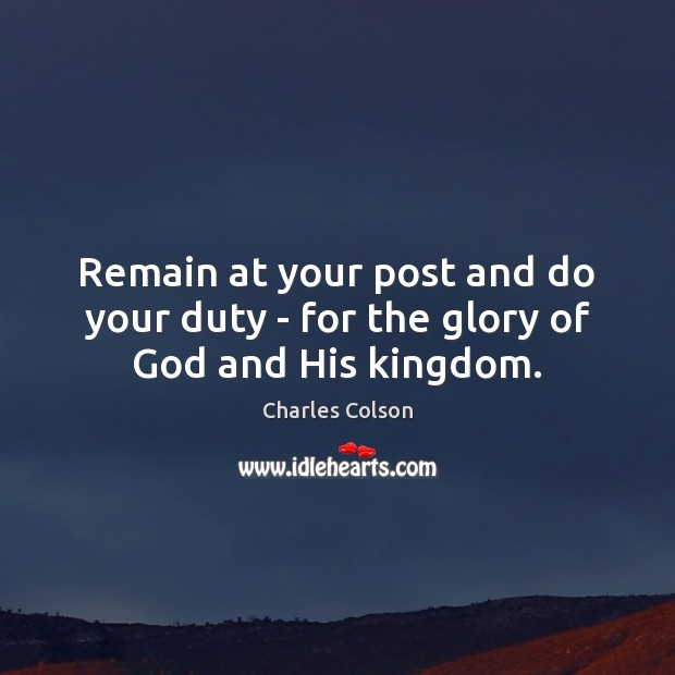 Remain at your post and do your duty – for the glory of God and His kingdom. Charles Colson Picture Quote