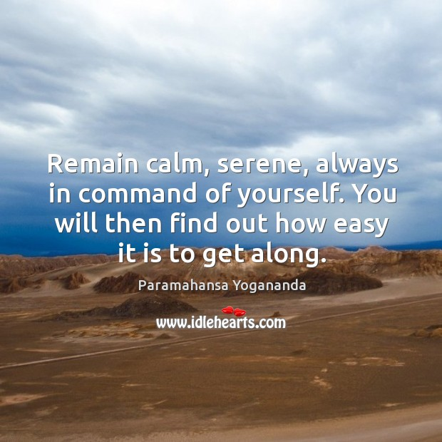 Remain calm, serene, always in command of yourself. You will then find out how easy it is to get along. Image
