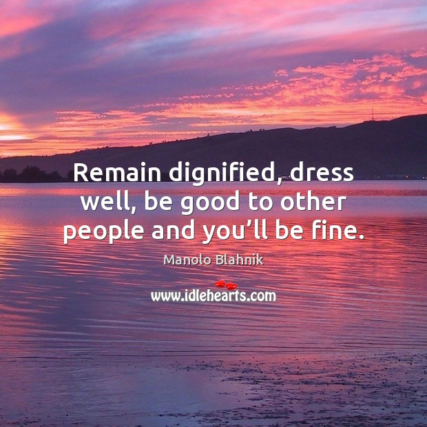 Remain dignified, dress well, be good to other people and you'll be fine. Manolo Blahnik Picture Quote