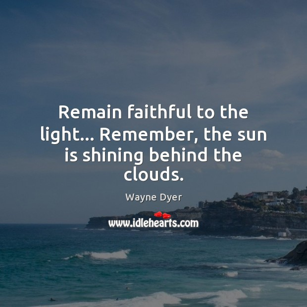 Image, Remain faithful to the light… Remember, the sun is shining behind the clouds.