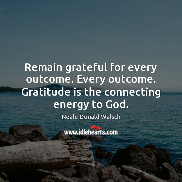 Remain grateful for every outcome. Every outcome. Gratitude is the connecting energy Gratitude Quotes Image