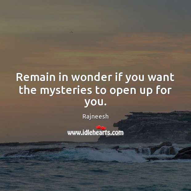 Image, Remain in wonder if you want the mysteries to open up for you.